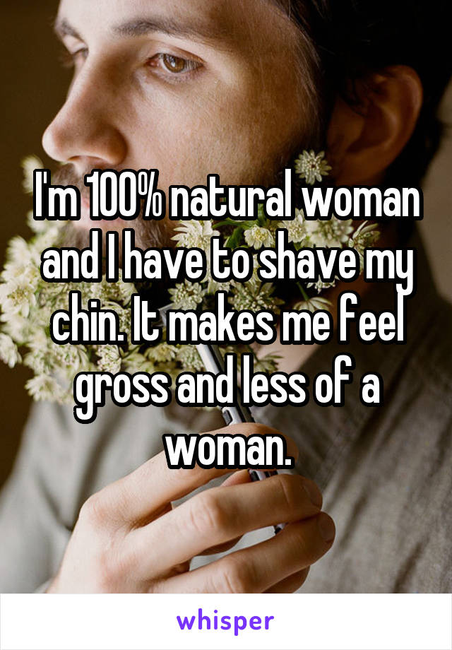 I'm 100% natural woman and I have to shave my chin. It makes me feel gross and less of a woman.