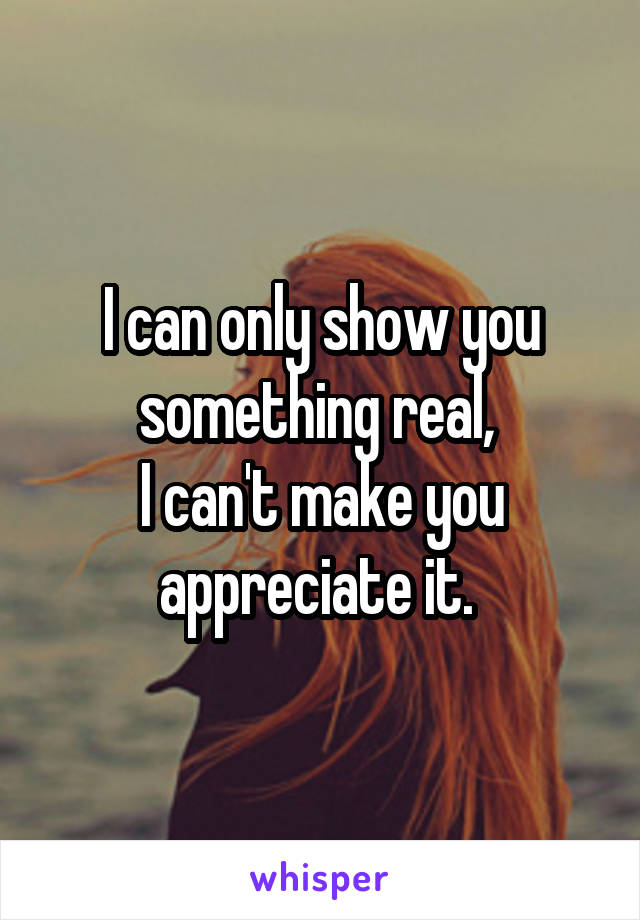 I can only show you something real,  I can't make you appreciate it.
