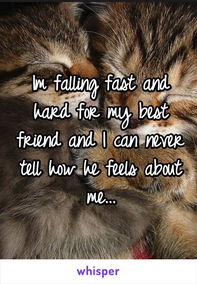 Im falling fast and hard for my best friend and I can never tell how he feels about me...