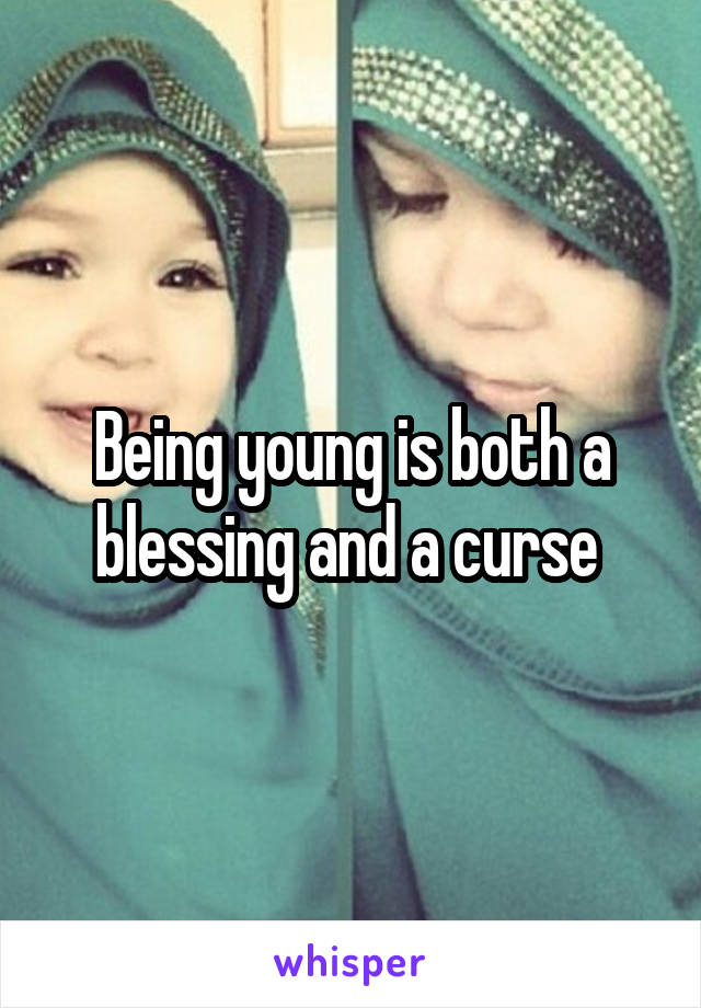 Being young is both a blessing and a curse