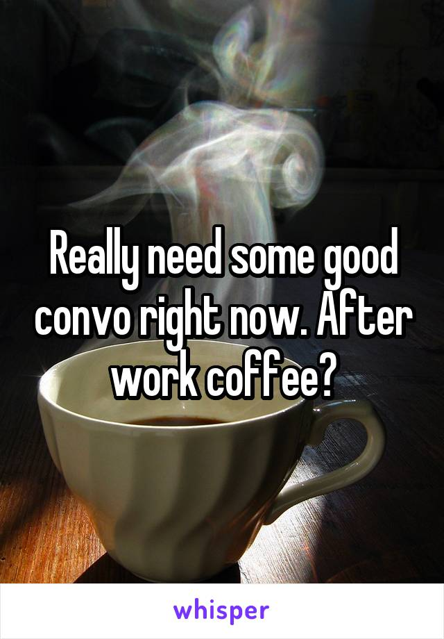 Really need some good convo right now. After work coffee?