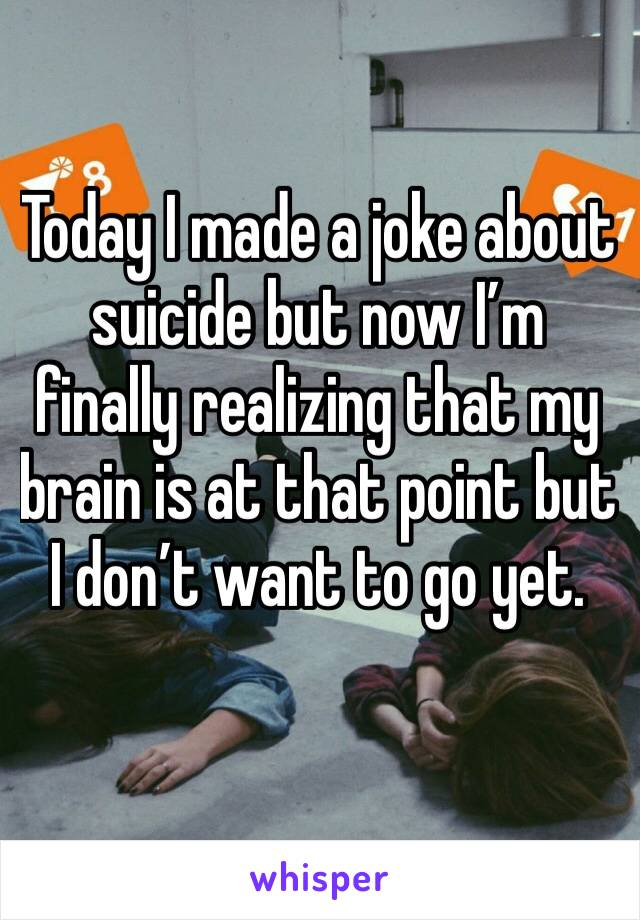 Today I made a joke about suicide but now I'm finally realizing that my brain is at that point but I don't want to go yet.