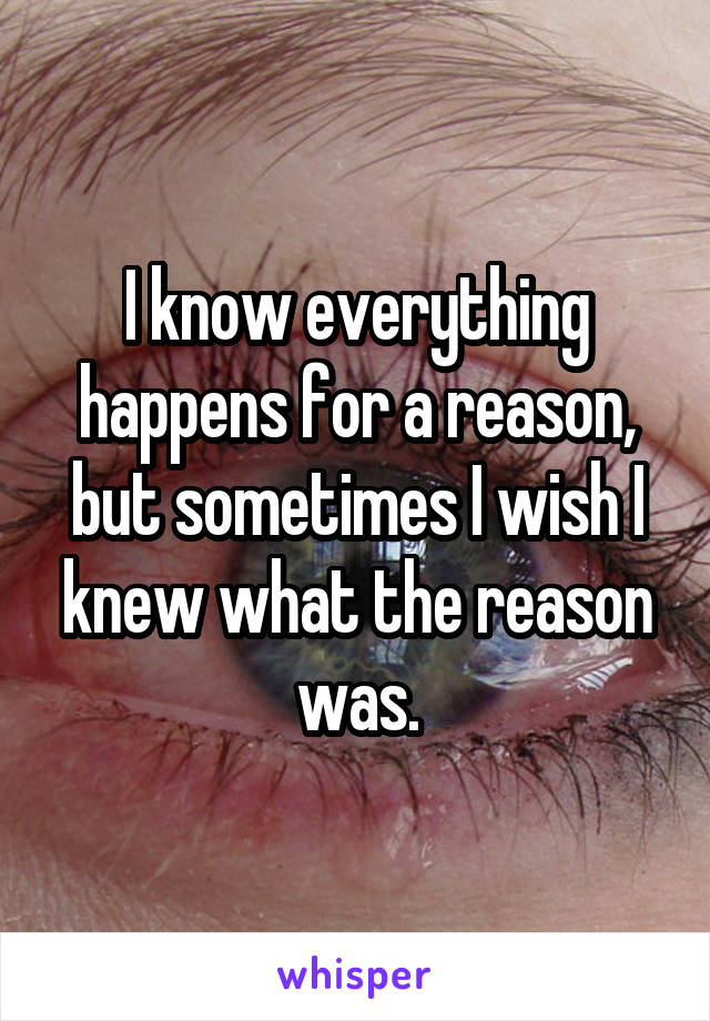 I know everything happens for a reason, but sometimes I wish I knew what the reason was.