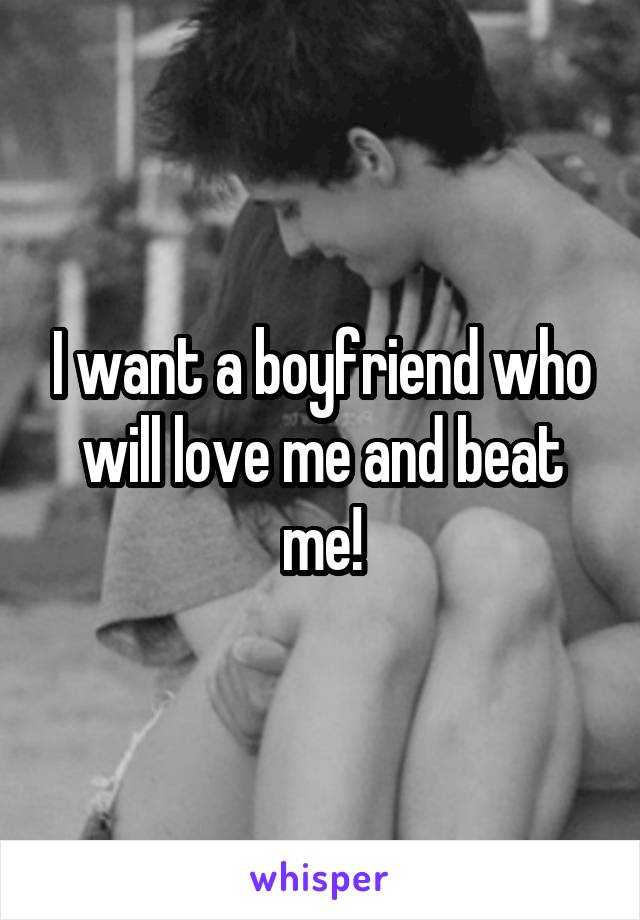 I want a boyfriend who will love me and beat me!