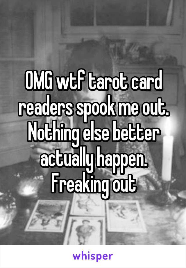 OMG wtf tarot card readers spook me out. Nothing else better actually happen. Freaking out