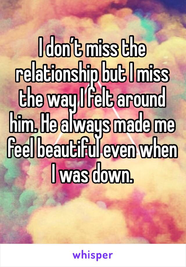 I don't miss the relationship but I miss the way I felt around him. He always made me feel beautiful even when I was down.