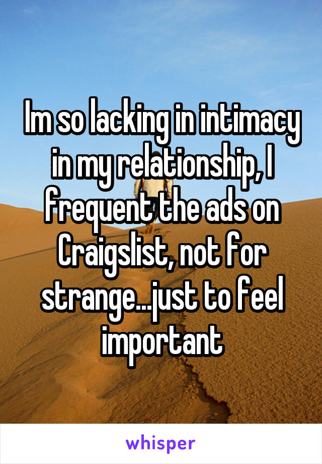 Im so lacking in intimacy in my relationship, I frequent the ads on Craigslist, not for strange...just to feel important