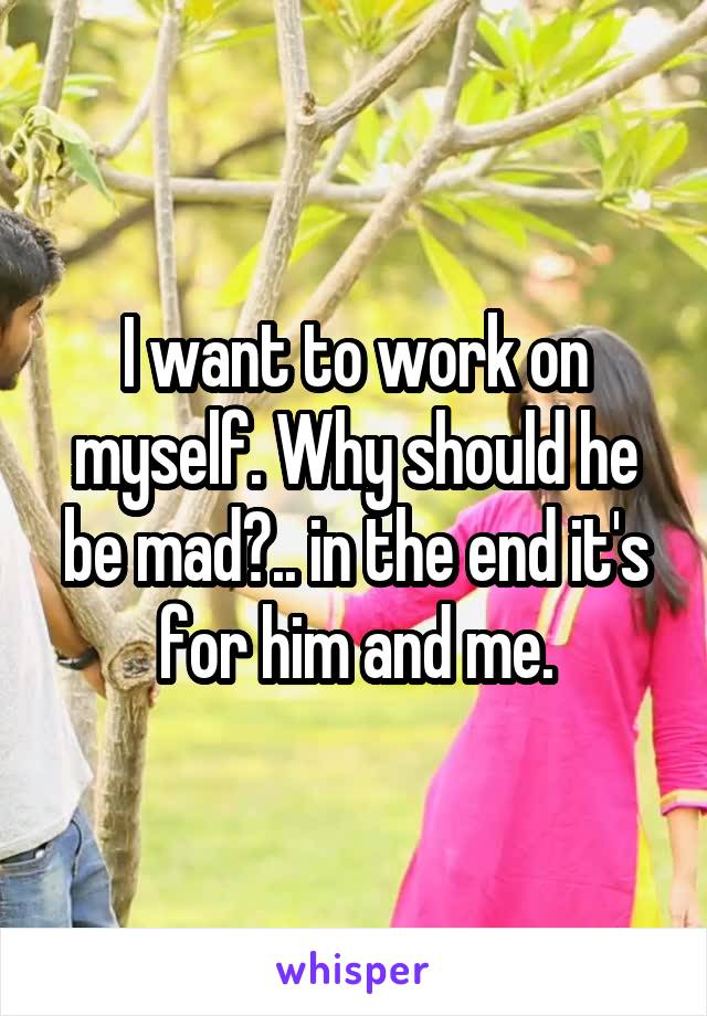 I want to work on myself. Why should he be mad?.. in the end it's for him and me.