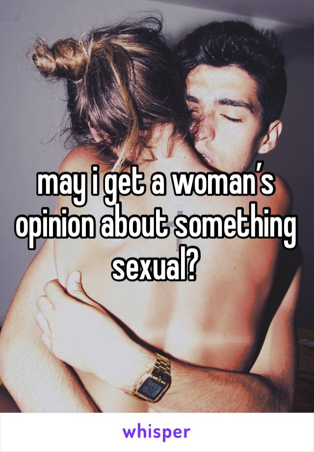 may i get a woman's opinion about something sexual?