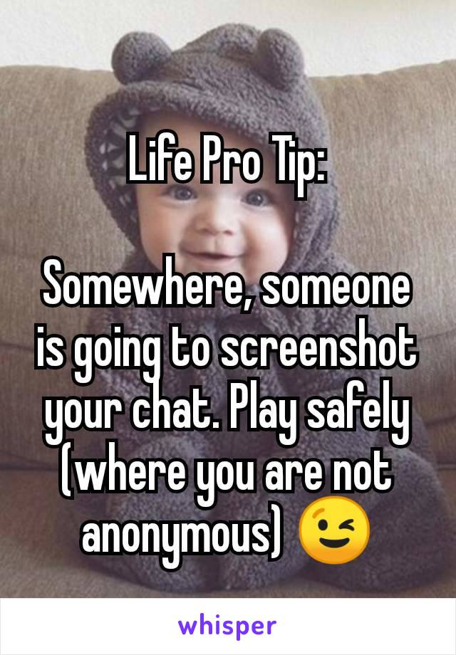 Life Pro Tip:  Somewhere, someone is going to screenshot your chat. Play safely (where you are not anonymous) 😉