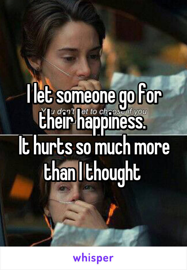 I let someone go for their happiness.  It hurts so much more than I thought
