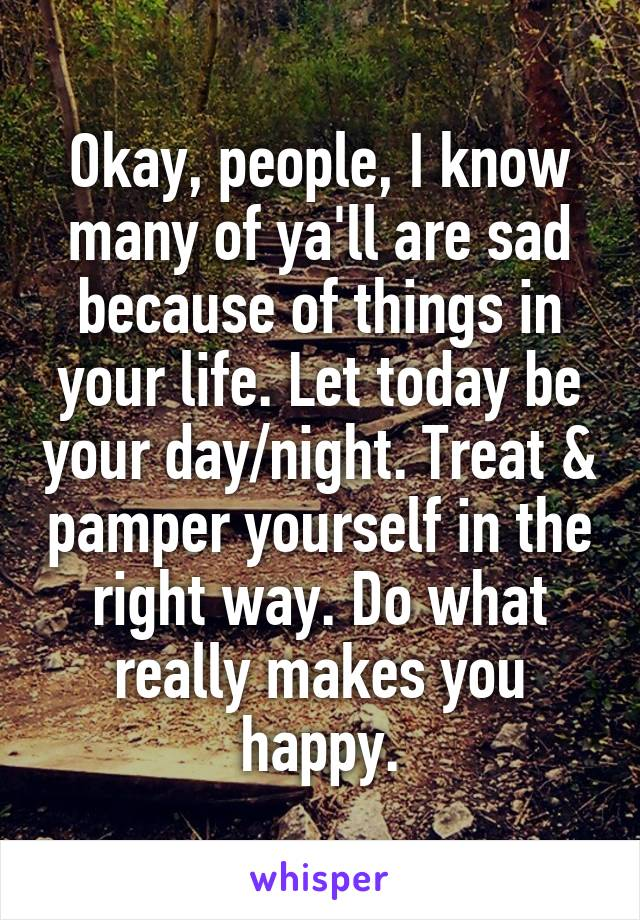 Okay, people, I know many of ya'll are sad because of things in your life. Let today be your day/night. Treat & pamper yourself in the right way. Do what really makes you happy.