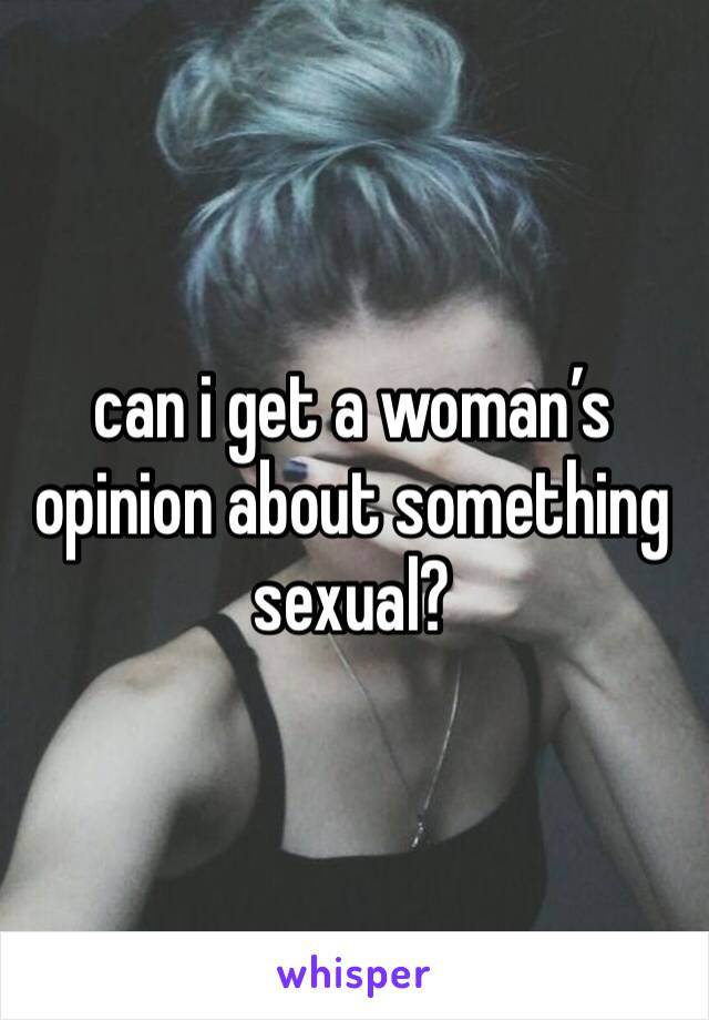 can i get a woman's opinion about something sexual?