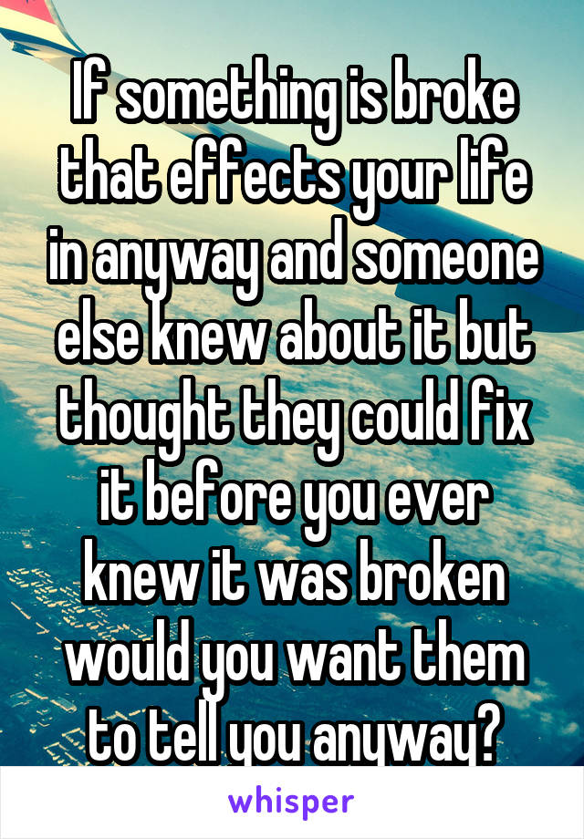 If something is broke that effects your life in anyway and someone else knew about it but thought they could fix it before you ever knew it was broken would you want them to tell you anyway?