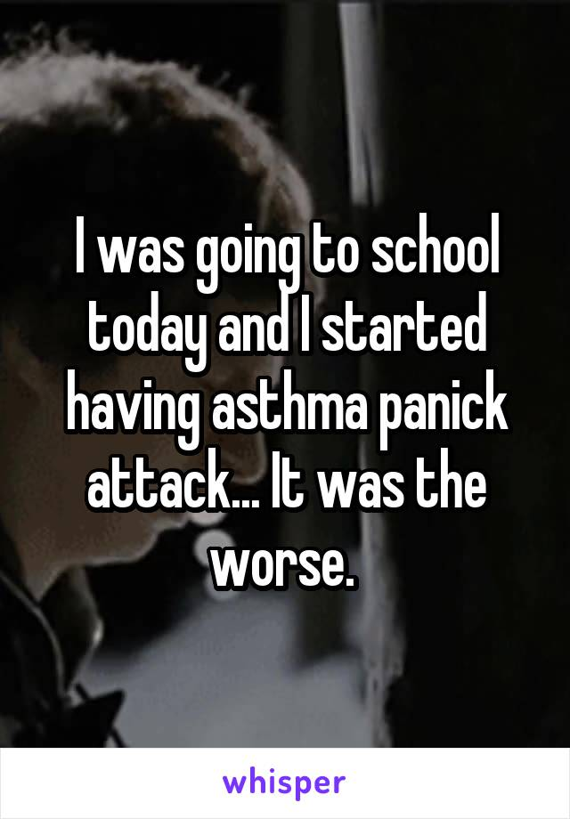 I was going to school today and I started having asthma panick attack... It was the worse.