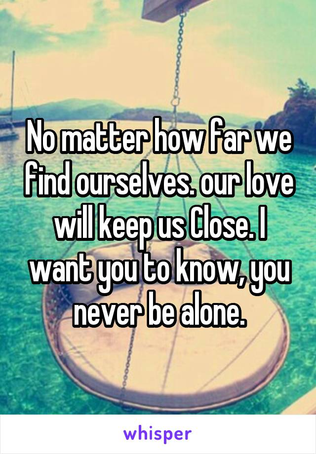 No matter how far we find ourselves. our love will keep us Close. I want you to know, you never be alone.
