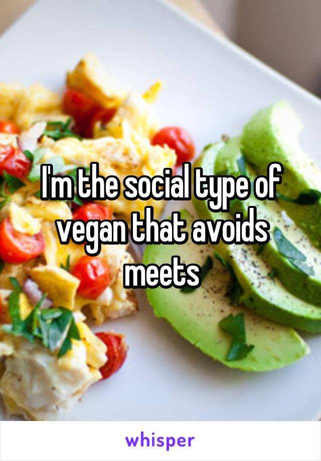 I'm the social type of vegan that avoids meets