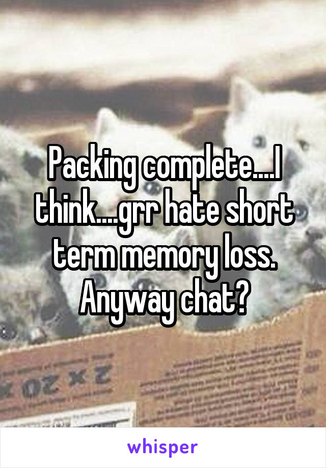 Packing complete....I think....grr hate short term memory loss. Anyway chat?