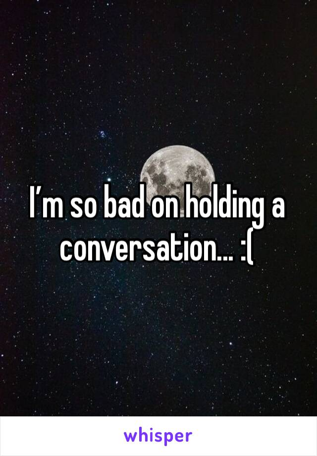I'm so bad on holding a conversation... :(