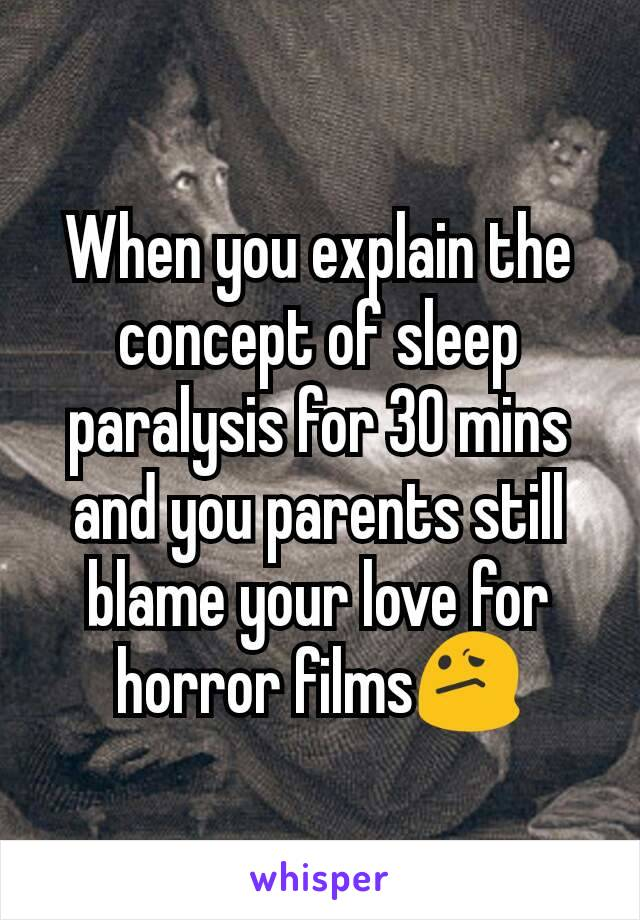 When you explain the concept of sleep paralysis for 30 mins and you parents still blame your love for horror films😕