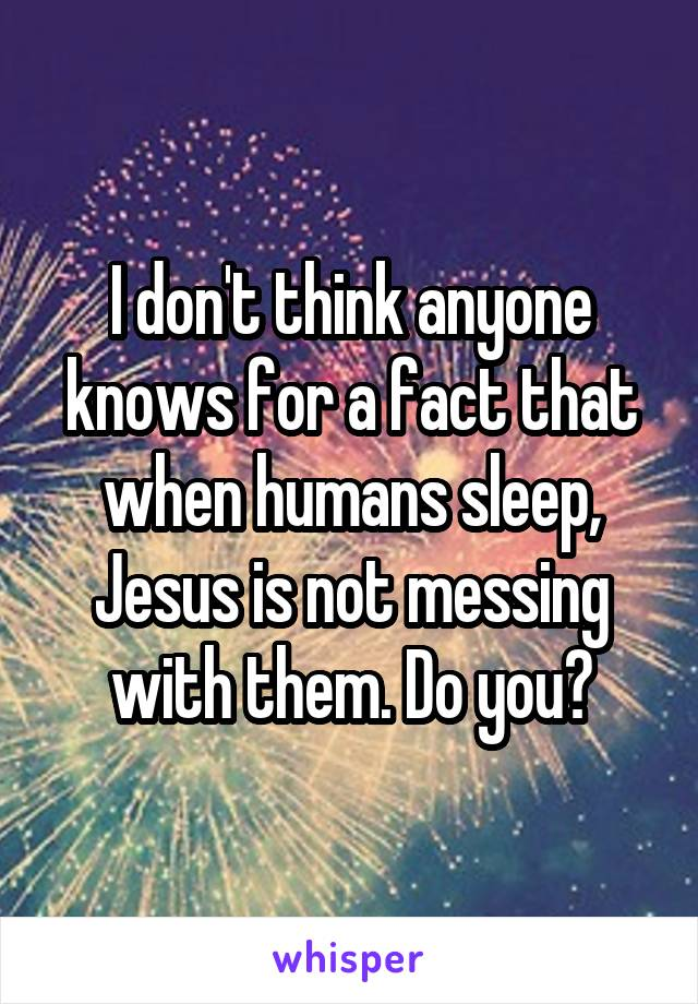 I don't think anyone knows for a fact that when humans sleep, Jesus is not messing with them. Do you?