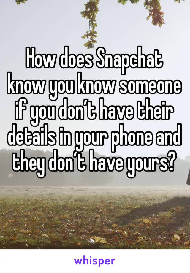 How does Snapchat know you know someone if you don't have their details in your phone and they don't have yours?