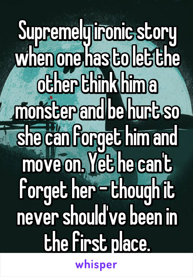Supremely ironic story when one has to let the other think him a monster and be hurt so she can forget him and move on. Yet he can't forget her - though it never should've been in the first place.