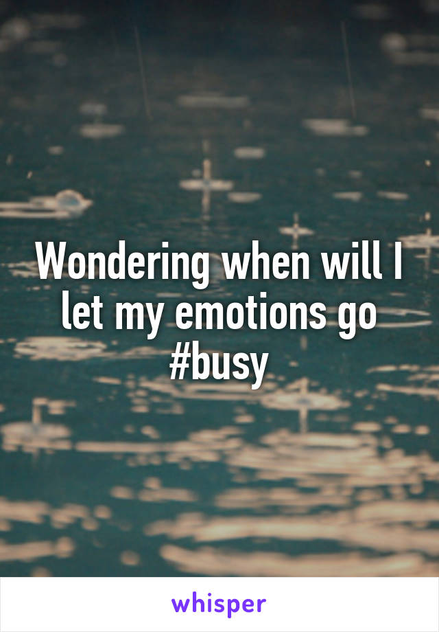 Wondering when will I let my emotions go #busy