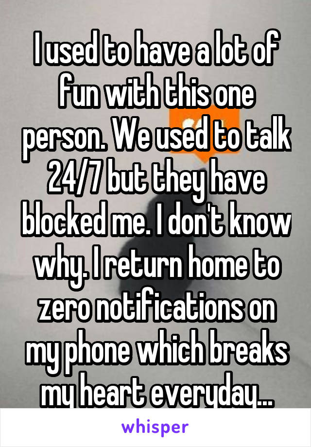 I used to have a lot of fun with this one person. We used to talk 24/7 but they have blocked me. I don't know why. I return home to zero notifications on my phone which breaks my heart everyday...
