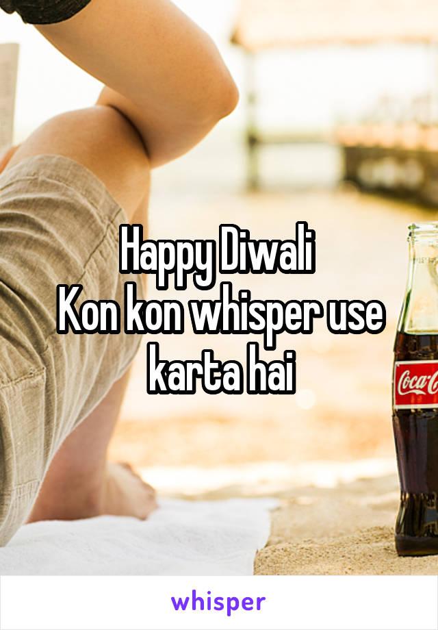 Happy Diwali  Kon kon whisper use karta hai