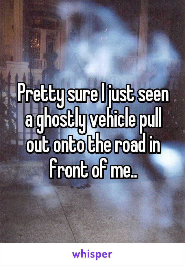 Pretty sure I just seen a ghostly vehicle pull out onto the road in front of me..