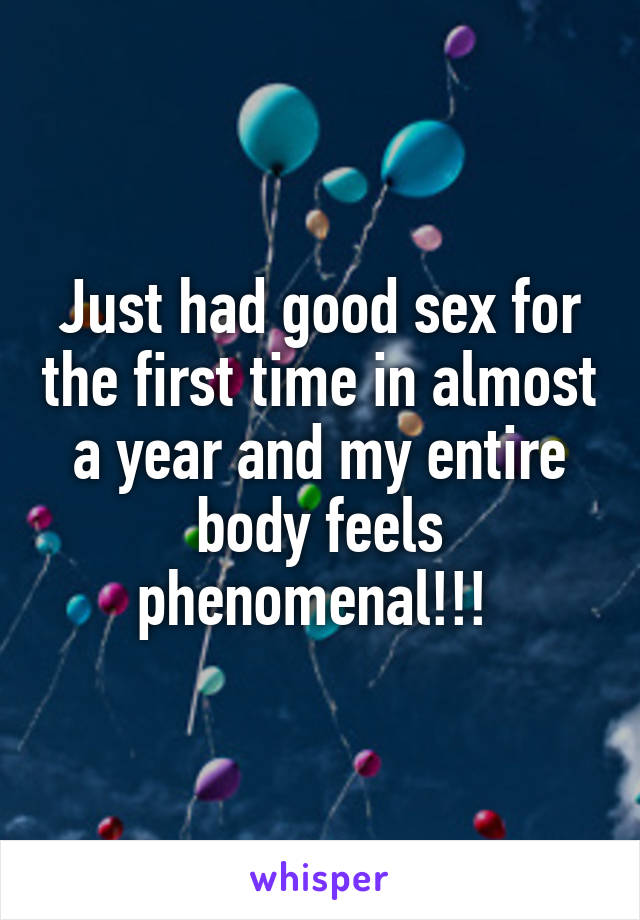Just had good sex for the first time in almost a year and my entire body feels phenomenal!!!