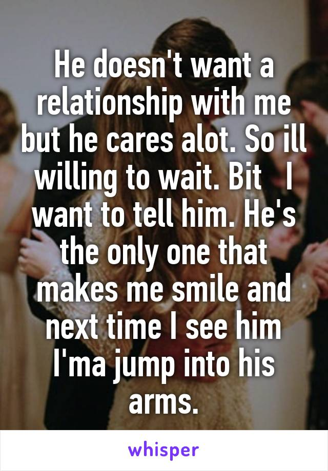 He doesn't want a relationship with me but he cares alot. So ill willing to wait. Bit   I want to tell him. He's the only one that makes me smile and next time I see him I'ma jump into his arms.