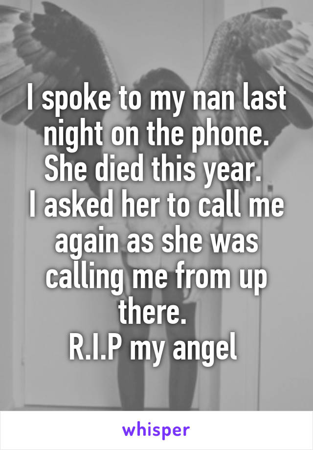 I spoke to my nan last night on the phone. She died this year.  I asked her to call me again as she was calling me from up there.  R.I.P my angel