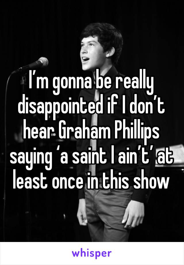 I'm gonna be really disappointed if I don't hear Graham Phillips saying 'a saint I ain't' at least once in this show