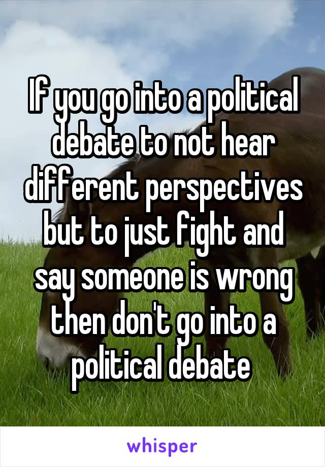 If you go into a political debate to not hear different perspectives but to just fight and say someone is wrong then don't go into a political debate