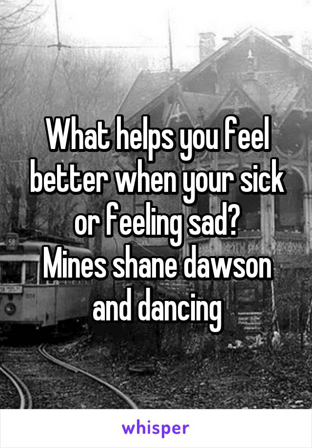 What helps you feel better when your sick or feeling sad? Mines shane dawson and dancing
