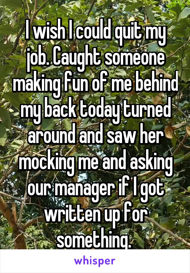 I wish I could quit my job. Caught someone making fun of me behind my back today turned around and saw her mocking me and asking our manager if I got written up for something.