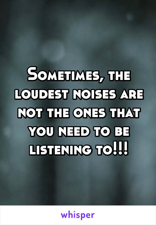 Sometimes, the loudest noises are not the ones that you need to be listening to!!!