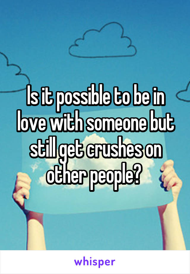 Is it possible to be in love with someone but still get crushes on other people?
