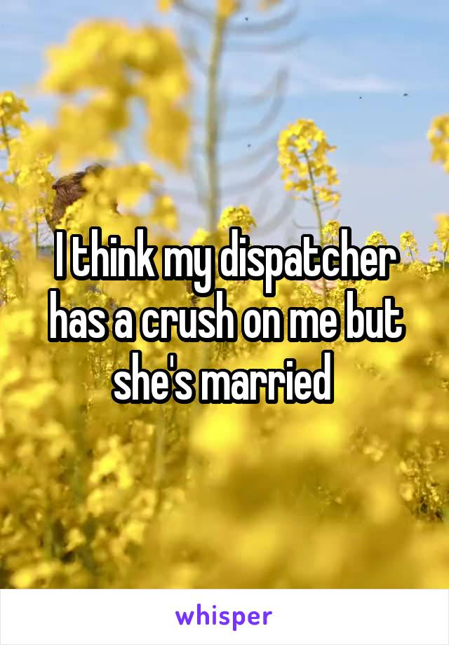 I think my dispatcher has a crush on me but she's married