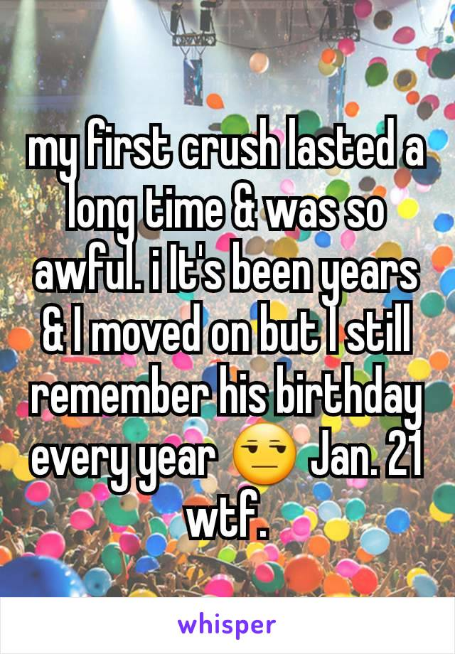 my first crush lasted a long time & was so awful. i It's been years & I moved on but I still remember his birthday every year 😒 Jan. 21 wtf.