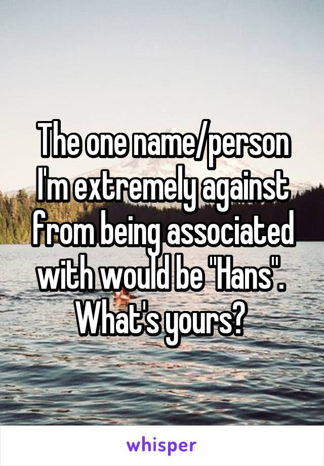 """The one name/person I'm extremely against from being associated with would be """"Hans"""".  What's yours?"""