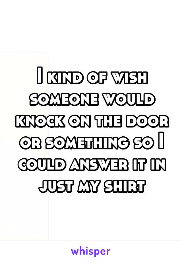 I kind of wish someone would knock on the door or something so I could answer it in just my shirt