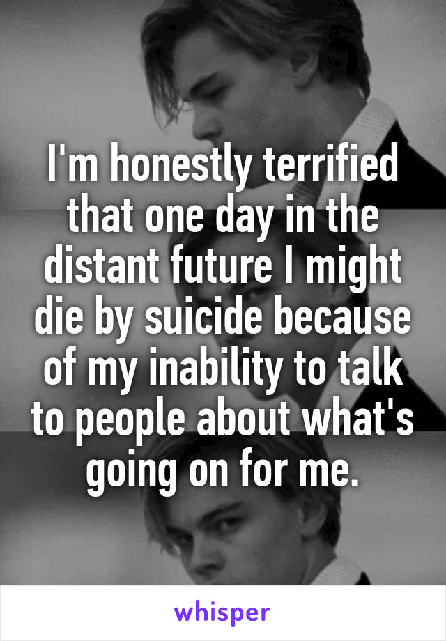 I'm honestly terrified that one day in the distant future I might die by suicide because of my inability to talk to people about what's going on for me.
