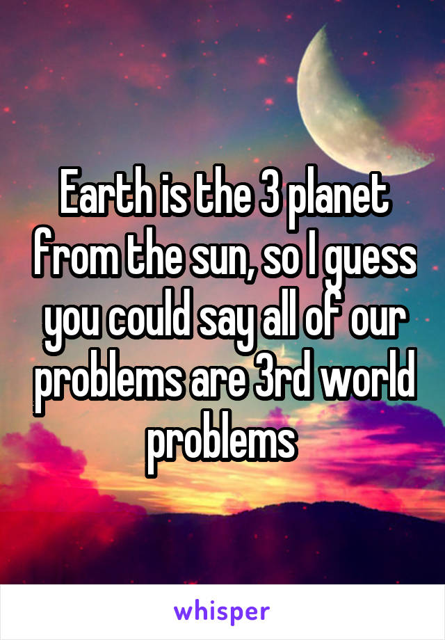Earth is the 3 planet from the sun, so I guess you could say all of our problems are 3rd world problems