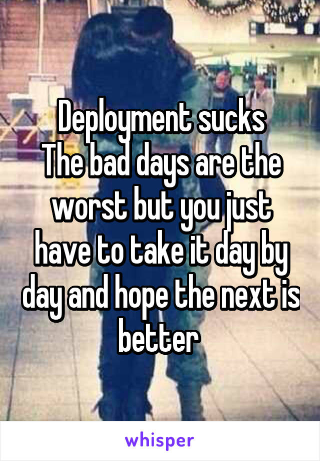 Deployment sucks The bad days are the worst but you just have to take it day by day and hope the next is better