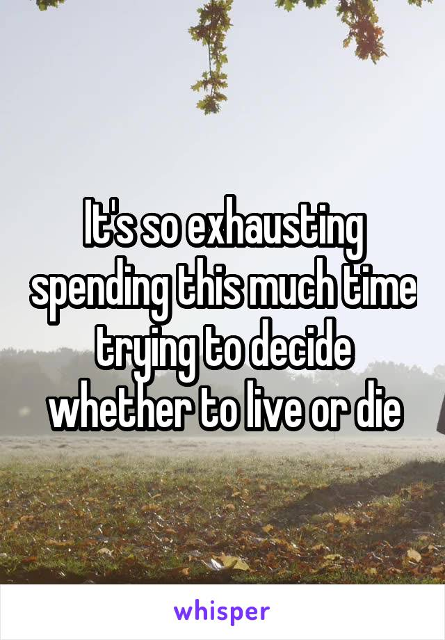 It's so exhausting spending this much time trying to decide whether to live or die