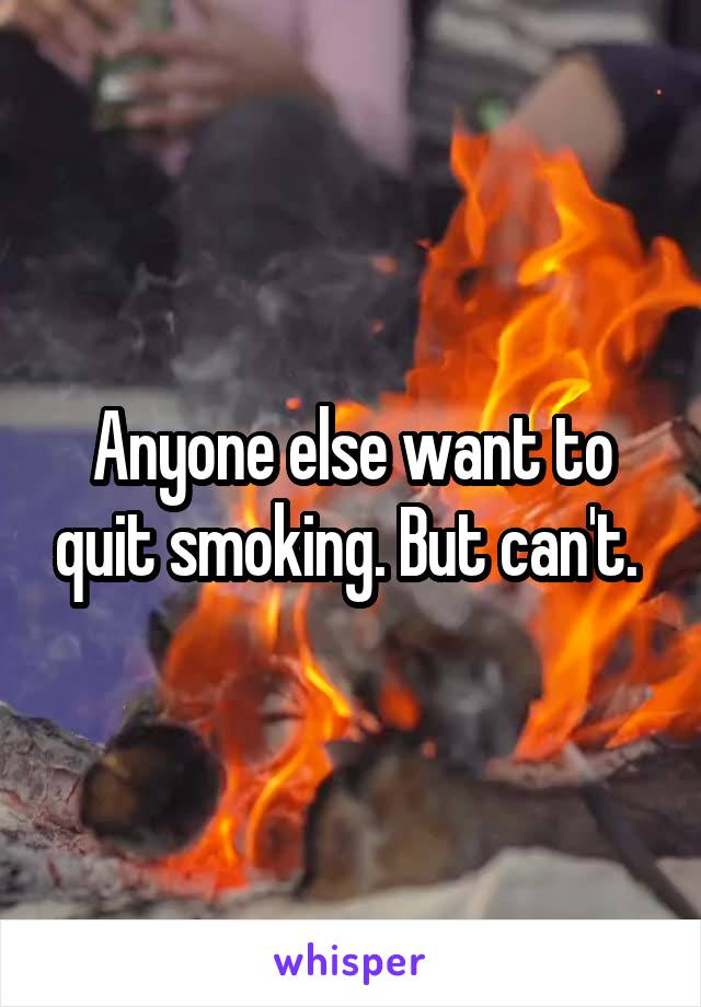 Anyone else want to quit smoking. But can't.
