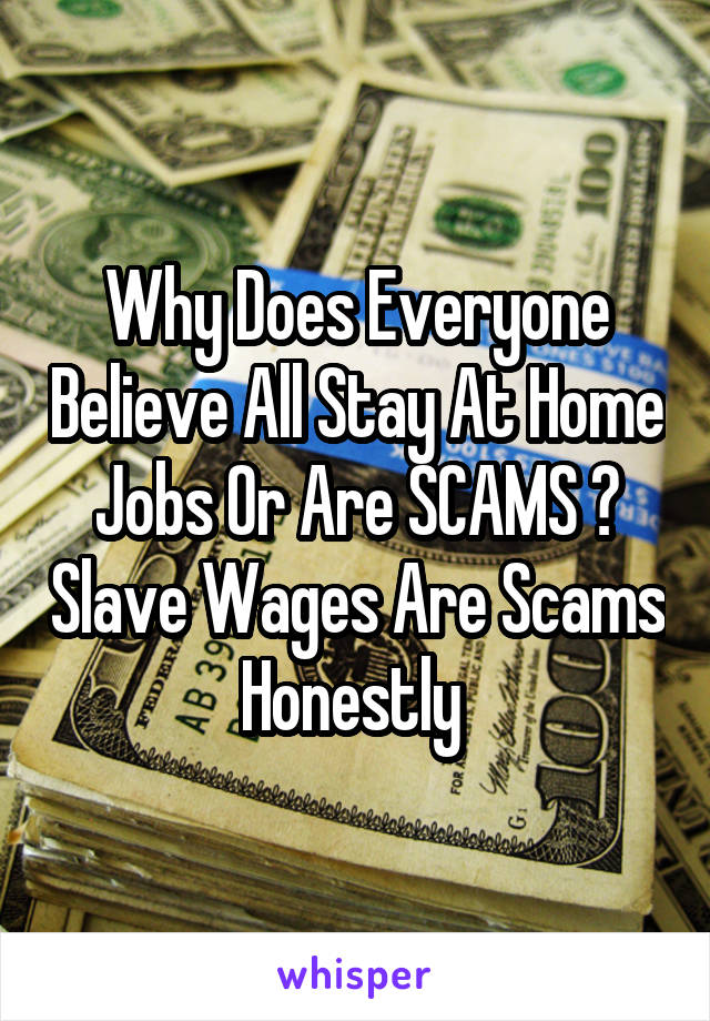 Why Does Everyone Believe All Stay At Home Jobs Or Are SCAMS ? Slave Wages Are Scams Honestly